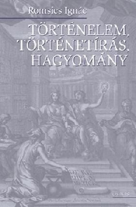 ROMSICS IGNÁC - Történelem, történetírás, hagyomány