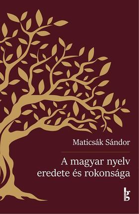 MATICSÁK SÁNDOR - A magyar nyelv eredete és rokonsága