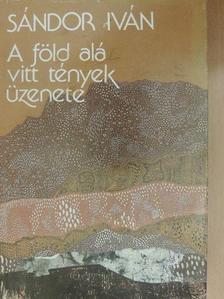Sándor Iván - A föld alá vitt tények üzenete [antikvár]