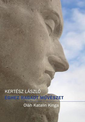 Kertész László - Éghez ragadt művészet - Oláh Katalin Kinga