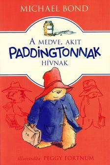 Michael Bond - A medve, akit Paddingtonnak hívnak - Új, átdolgozott kiadás