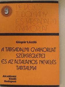 Gáspár László - A társadalmi gyakorlat szükségletei és az általános nevelés tartalma [antikvár]