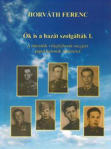 Horváth Ferenc - Ők is a hazát szolgálták I. - A második világháborút megjárt pápai katonák történetei
