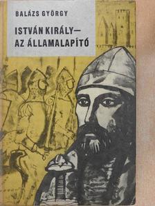 Balázs György - István király - az államalapító [antikvár]