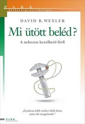 David B. Wexler - MI ÜTÖTT BELÉD? - A NEHEZEN KEZELHETŐ FÉRFI - HÉTKÖZNAPI PSZICHOLÓGIA -