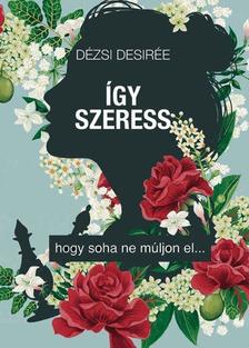 Dézsi Desirée - Így szeress, hogy soha ne múljon el [eKönyv: epub, mobi]