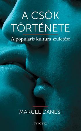 Marcel Danesi - A csók története - A populáris kultúra születése