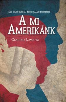 Claudio Lomnitz - A mi Amerikánk - Egy kelet-európai zsidó család útkeresése
