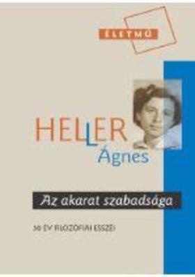 HELLER ÁGNES - Az akarat szabadsága - Válogatás 50 év filozófiai esszéiből