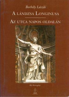 Borbély László - A lándzsa Longinusa / Az utca napos oldalán [antikvár]