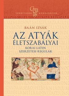 Baán Izsák - Az Atyák életszabályai  korai latin szerzetesi regulák