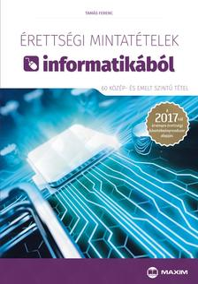 Tamás Ferenc - Érettségi mintatételek informatikából (60 közép- és emelt szintű tétel) - A 2017-től érvényes érettségi követelményrendszer alapján
