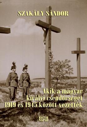 Szakály Sándor - Akik a magyar királyi csendőrséget 1919 és 1945 között vezették