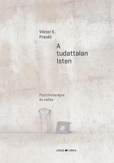 Viktor E. Frankl - A tudattalan Isten - Pszichoterápia és vallás