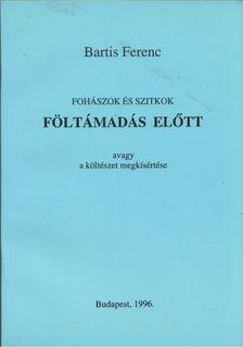 Bartis Ferenc - Fohászok és szitkok föltámadás előtt avagy a költészet megkísértése [antikvár]