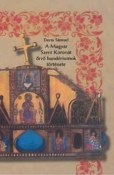 Decsy Sámuel - A Magyar Szent Koronát őrző bandériumok története