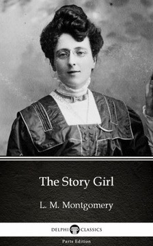Delphi Classics L. M. Montgomery, - The Story Girl by L. M. Montgomery (Illustrated) [eKönyv: epub, mobi]