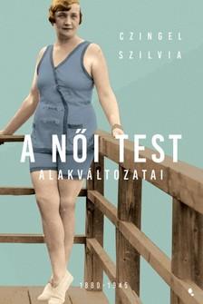 Czingel Szilvia - A női test alakváltozatai 1880 -1945 [eKönyv: epub, mobi]