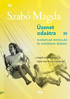 SZABÓ MAGDA - Üzenet odaátra - Kiadatlan novellák és kisprózai írások