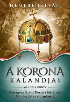 NEMERE ISTVÁN - A Korona kalandjai 2. - A magyar Szent Korona története Mohácstól a reformkorig