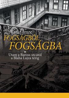 Tatár Imre - Fogságból fogságba - Utam a Baross utcától a Blaha Lujza térig
