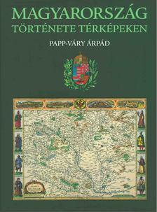 PAPP-VÁRY ÁRPÁD - Magyarország története térképeken [antikvár]