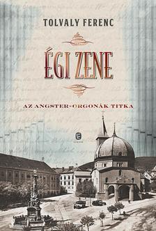 Tolvaly Ferenc - Égi zene Az Angster-orgonák titka
