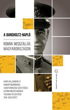 HARRY HILL BANDHOLTZ - A Bandholtz-napló. Román megszállás Magyarországon