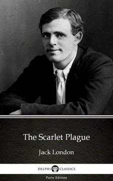 Delphi Classics Jack London, - The Scarlet Plague by Jack London (Illustrated) [eKönyv: epub, mobi]