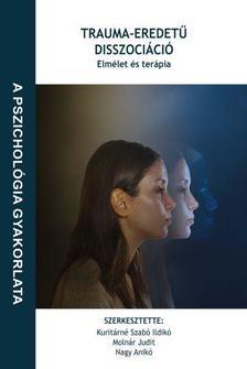 Kuritárné Szabó Ildikó, Molnár Judit, Nagy Anikó (szerk.) - Trauma-eredetű disszociáció: Elmélet és terápia