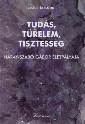 Ézsiás Erzsébet - Tudás, türelem, tisztesség - Náray-Szabó Gábor életpályája