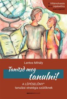 Lantos Mihály - Tanítsd meg tanulni! A Lépéselőny tanulási stratégia szülőknek