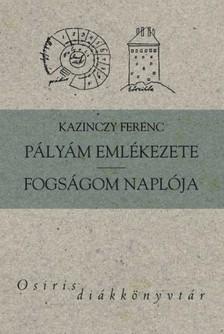 Kazinczy Ferenc - Pályám emlékezete - Fogságom naplója [eKönyv: epub, mobi]