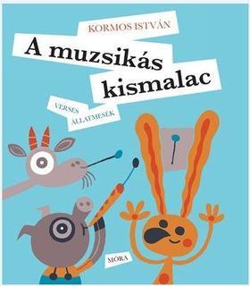 Kormos István - A muzsikás kismalac - Verses állatmesék