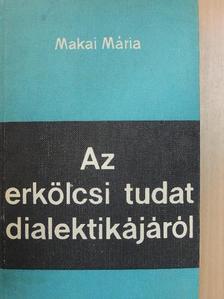 Makai Mária - Az erkölcsi tudat dialektikájáról [antikvár]