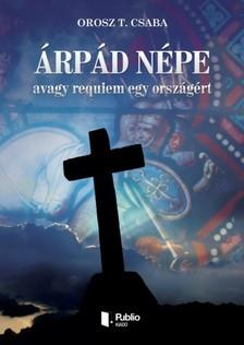 Orosz T. Csaba - Árpád népe avagy requiem egy országért [eKönyv: pdf, epub, mobi]