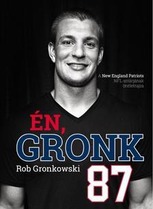 Rob Gronkowski - Én, Gronk - A New England Patriots NFL-sztárjának önéletrajza