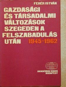 Fehér István - Gazdasági és társadalmi változások Szegeden a felszabadulás után 1945-1962 [antikvár]