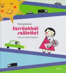Töreky Katalin - SZÍVÜNKBŐL SZÜLETTÉL - KÖNYV AZ ÖRÖKBEFOGADÁSRÓL