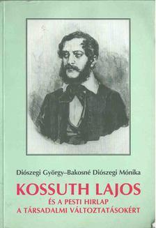Diószegi György, Bakosné Diószegi Mónika - Kossuth Lajos és a Pesti Hirlap a társadalmi változtatásokért [antikvár]