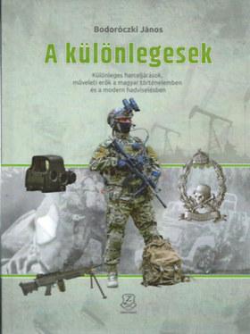 Bodoróczki János - A különlegesek - Különleges harceljárások, műveleti erők a magyar történelemben és a modern hadviselésben