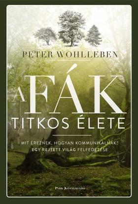 Peter Wohlleben - A fák titkos élete - Mit éreznek, hogyan kommunikálnak? Egy rejtett világ felfedezése