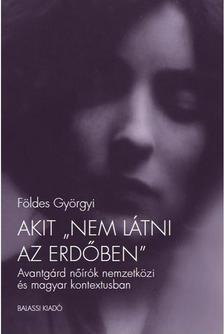 """Földes Györgyi - Akit """"nem látni az erdőben"""". Avantgárd nőírók nemzetközi és magyar kontextusban"""