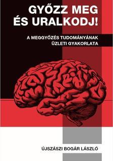 dr. Újszászi Bogár László - Győzz meg és uralkodj! - A meggyőzés tudományának üzleti gyakorlata