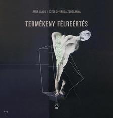 Áfra János - Szegedi-Varga Zsuzsanna - Termékeny félreértés/Productive Misreadings