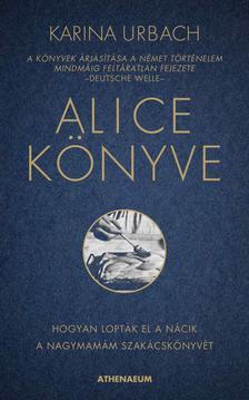 Karina Urbach - Alice könyve - Hogyan lopták el a nácik a nagymamám szakácskönyvét