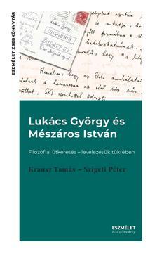 Krausz Tamás-Szigeti Péter - Lukács György és Mészáros István. Filozófiai útkeresés - levelezésük tükrében
