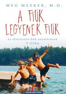 Meg Meeker - A fiúk legyenek fiúk - Az életrevaló fiúk nevelésének 7 titka [eKönyv: epub, mobi]