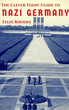 Rhodes Felix - The Clever Teens' Guide to Nazi Germany [eKönyv: epub, mobi]