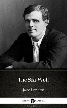Delphi Classics Jack London, - The Sea-Wolf by Jack London (Illustrated) [eKönyv: epub, mobi]